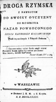 Droga Rzymska z nawrotem do swoiey Oyczyzny nie bez goscinca nazad powroconego Xiędza Kazimierza Kognowickiego Nauk wyzwolonych i Filozofii Doktora